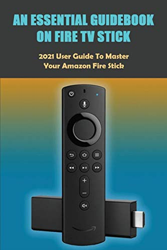 An Essential Guidebook On Fire TV Stick: 2021 User Guide to Master Your Amazon Fire Stick: Fire Stick 4K Guide