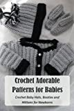 Crochet Adorable Patterns for Babies: Crochet Baby Hats, Booties and Mittens for Newborns: Crochet Cute Baby Items Patterns
