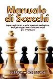 Manuale di Scacchi: Impara a giocare a scacchi: aperture, mediogioco, finali, strategie e mosse vincenti anche per principianti