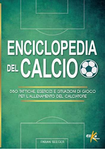 Enciclopedia del calcio. 350 tattiche, esercizi e situazioni di gioco per l allenamento del calciatore