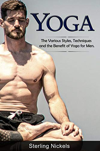 YOGA: The Various Styles, Techniques and the Benefit of Yoga for Men