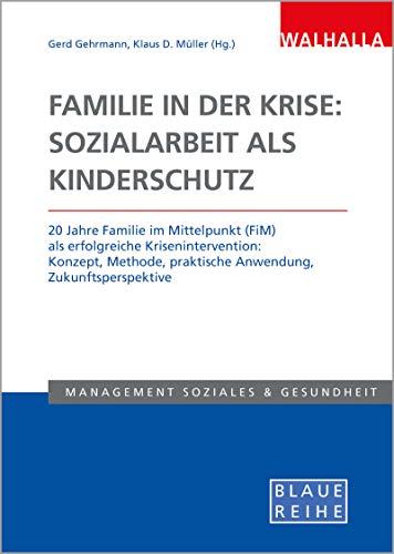 Familie in der Krise: Sozialarbeit als Kinderschutz: 20 Jahre Familie im Mittelpunkt (FiM) als erfolgreiche Krisenintervention: Konzept, Methode, praktische Anwendung, Zukunftsperspektive