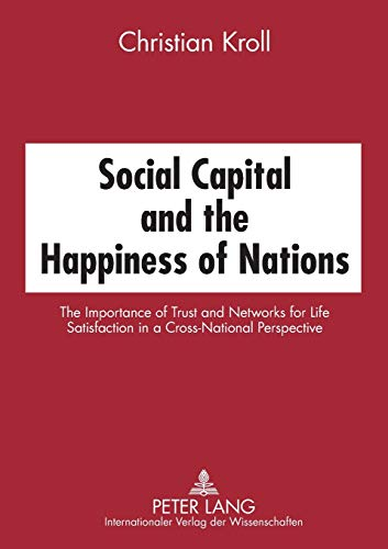 Social Capital and the Happiness of Nations; The Importance of Trust and Networks for Life Satisfaction in a Cross-National Perspective