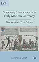 Mapping Ethnography in Early Modern Germany: New Worlds in Print Culture (History of Text Technologies)