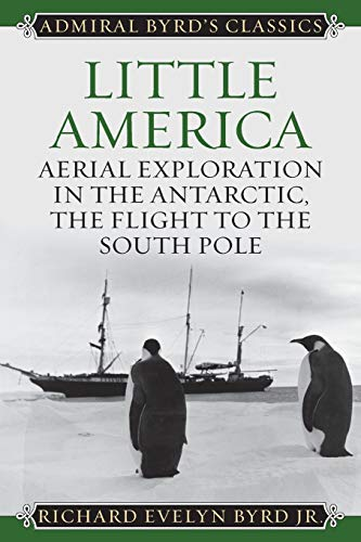 Little America: Aerial Exploration in the Antarctic, The Flight to the South Pole (Admiral Byrd Classics)