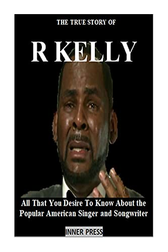 THE TRUE STORY OF R KELLY: All That You Desire To Know About the Popular American Singer and Songwriter (English Edition)