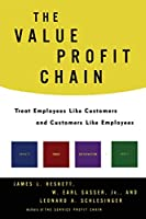 The Value Profit Chain: Treat Employees Like Customers and Customers Like Employees