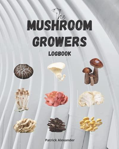 The Mushroom Growers Logbook: A Mycology Journal/Logbook for the New or Seasoned Mushroom Farmer