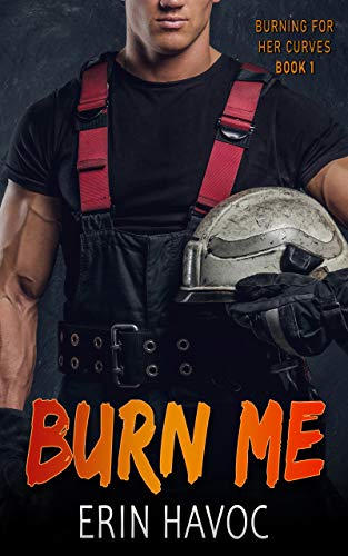 BURN ME: A Curvy Girl Meets Firefighter Romance (Burning For Her Curves Book 1)