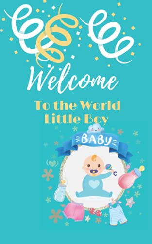 Welcome To the World Little Boy : Baby Boy Keepsake Journal to Write In, Lined Notebook, Advice from Dads Moms to Son, Parents Gift Idea, Blank Book, ... Cover 100 inside pages Lined on Both Sides