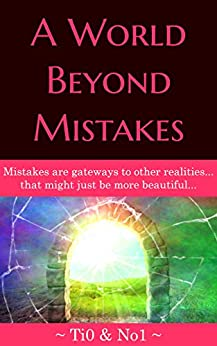 A World Beyond Mistakes: Mistakes are gateways to other realities… that might just be more beautiful… by [Ti0 No1]