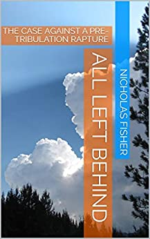 ALL LEFT BEHIND: THE CASE AGAINST A PRE-TRIBULATION RAPTURE by [NICHOLAS FISHER]