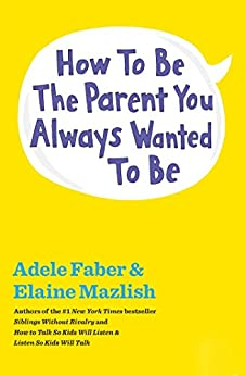 How to Be the Parent You Always Wanted to Be by [Adele Faber, Elaine Mazlish]