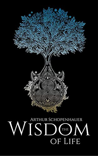 The Wisdom of Life: Arthur Schopenhauer (Philosophy & Ethics, Short Stories, Classics, Literature) [Annotated] (English Edition)