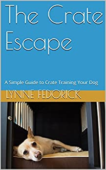 The Crate Escape: A Simple Guide to Crate Training Your Dog by [Lynne Fedorick CPDT-KA, Morgan Arnott]