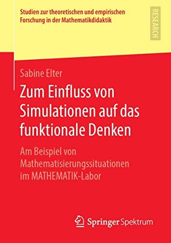Zum Einfluss von Simulationen auf das funktionale Denken: Am Beispiel von Mathematisierungssituationen im MATHEMATIK-Labor (Studien zur theoretischen ... Forschung in der Mathematikdidaktik)
