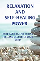Relaxation and Self-Healing Power: Stop Anxiety, Live Stress Free and Declutter Your Mind