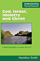 God, Israel, Idolatry and Christ: A Brief Exposition of Isaiah 40 to 57 (Understanding the Old Testament)