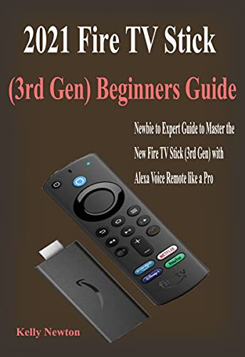 2021 Fire TV Stick (3rd Gen) Beginners Guide: Beginners Guide to Master the New Fire TV Stick (3rd Gen) with Alexa Voice Remote in few Hours (English Edition)