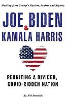 Joe Biden & Kamala Harris: Healing from Trump's Racism, Sexism and Bigotry - Reuniting a Divided, COVID-Ridden Nation (2nd Edition)