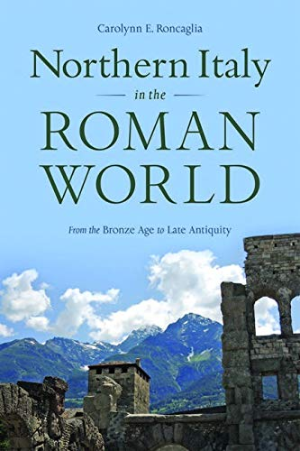 Northern Italy in the Roman World: From the Bronze Age to Late Antiquity