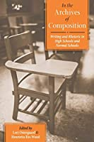 In the Archives of Composition: Writing and Rhetoric in High Schools and Normal Schools (Pittsburgh Series in Composition, Literacy and Culture)