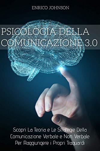 Psicologia Della Comunicazione 3.0; Scopri La Teoria e Le Strategie Della Comunicazione Verbale e Non Verbale Per Raggiungere i Propri Traguardi