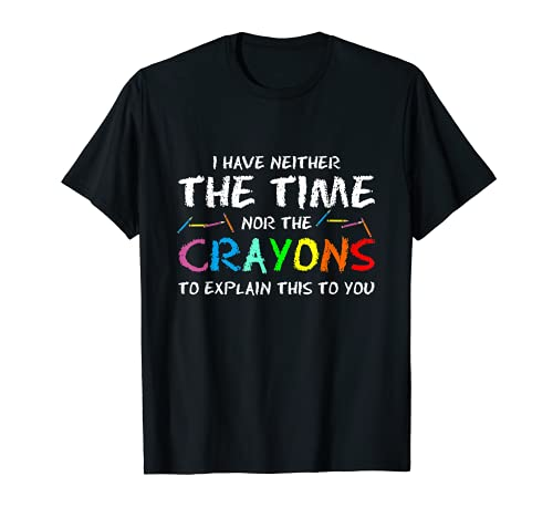 I Have Neither Time Nor Crayons to Explain This to You T-Shirt