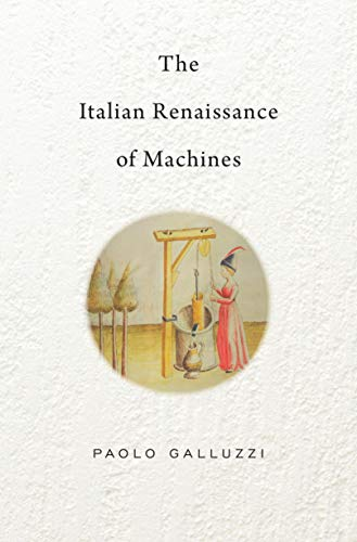 The Italian Renaissance of Machines (The Bernard Berenson Lectures on the Italian Renaissance Delivered at Villa I Tatti Book 6) (English Edition)
