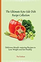 The Ultimate Keto Side Dish Recipe Collection: Delicious Mouth-watering Recipes to Lose Weight and Eat Healthy