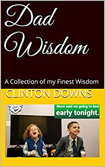 Dad Wisdom: A Collection of my Finest Wisdom by [Clinton Downs]