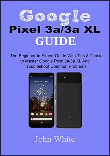 Google Pixel 3a/3a XL Guide: The Beginner to Expert Guide with Tips and Tricks to Master Google Pixel 3a/3a XL and Troubleshoot Common Problems (English Edition)