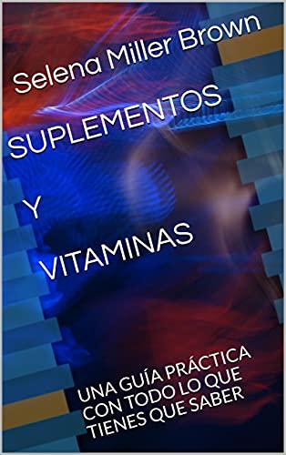 SUPLEMENTOS Y VITAMINAS: UNA GUÍA PRÁCTICA CON TODO LO QUE TIENES QUE SABER (Spanish Edition)