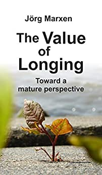 The Value of Longing: Toward a mature perspective by [Jörg Marxen]