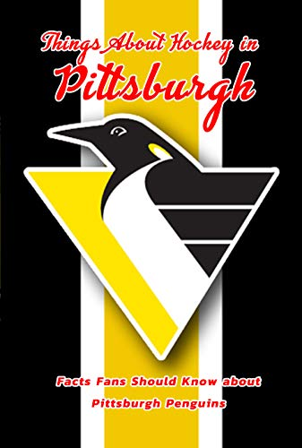 Things About Hockey in Pittsburgh: Facts Fans Should Know about Pittsburgh Penguins: Ice Hockey For Beginners