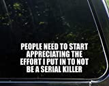 Diamond Graphics People Need to Start Appreciating The Effort I Put in to Not Being A Serial Killer (8-3/4' x 3-3/4') Die Cut Decal Bumper Sticker for Windows, Cars, Trucks, Etc.