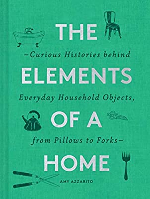 The Elements of a Home: Curious Histories behind Everyday Household Objects, from Pillows to Forks (Home Design and Decorative Arts Book, History Buff Gift)