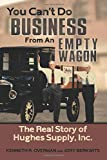 You Can't Do Business From An Empty Wagon: The Real Story of Hughes Supply, Inc.