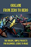 Origami From Zero To Hero: The Origins, Simple Projects For Beginners, Guides To Make: Simple Origami Projects
