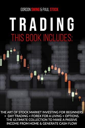 Trading: This Book Includes: The Art Of Stock Market Investing For Beginners + Day Trading + Forex For A Living + Options. The Ultimate Collection To ... Passive Income From Home & Generate Cash Flow