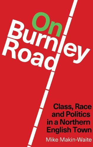 On Burnley Road: Class, Race and Politics in a Northern English Town