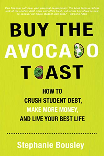 Buy the Avocado Toast: How to Crush Student Debt, Make More Money, and Live Your Best Life