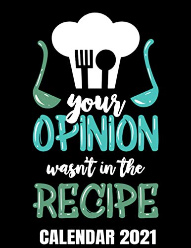 Your Opinion Was Not In The Recipe Calendar 2021: Funny Cooking Lover Joke Calendar 2021 Cover - Appointment Planner Book And Organizer Journal - Weekly - Monthly - Yearly