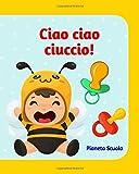 Ciao ciao ciuccio!: Ediz. illustrata a colori - Libro interattivo per togliere il ciuccio (+2 anni) - Libro ciuccio per bambini