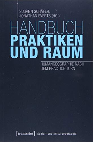 Handbuch Praktiken und Raum: Humangeographie nach dem Practice Turn (Sozial- und Kulturgeographie)