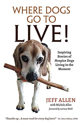Where Dogs Go To LIVE!: Inspiring Stories of Hospice Dogs Living in the Moment