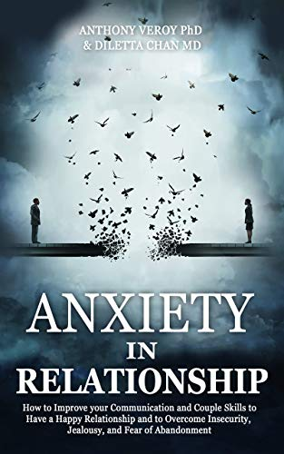 Anxiety in Relationship: How to Improve your Communication and Couple Skills to Have a Happy Relationship and to Overcome Insecurity, Jealousy, and Fear of Abandonment