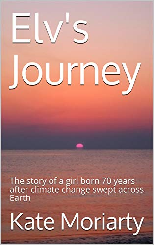 Elv's Journey: The story of a girl born 70 years after climate change swept across Earth (English Edition)