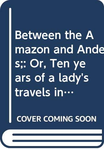 Between the Amazon and Andes;: Or, Ten years of a lady's travels in the pampas, Gran Chaco, Paraguay and Matto Grosso,