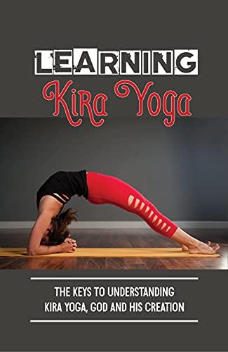 Learning Kira Yoga: The Keys To Understanding Kira Yoga, God And His Creation: How To Develop Spirituality (English Edition)